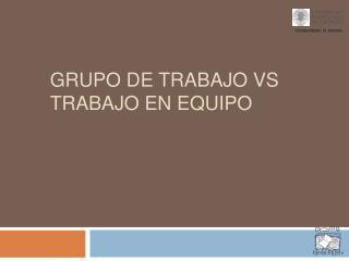 GRUPO DE TRABAJO vs TRABAJO EN EQUIPO