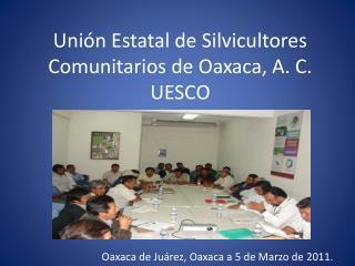 Uni n Estatal de Silvicultores Comunitarios de Oaxaca, A. C. UESCO