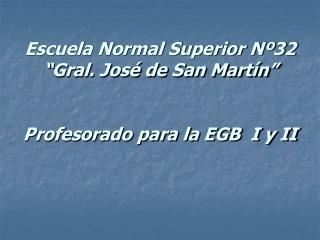 Escuela Normal Superior N 32  Gral. Jos  de San Mart n    Profesorado para la EGB  I y II