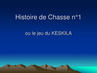 Histoire de Chasse n 1  ou le jeu du KESKILA