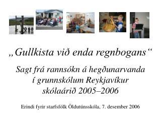Gullkista vi  enda regnbogans   Sagt fr  ranns kn   heg unarvanda    grunnsk lum Reykjav kur  sk la ri  2005 2006  Erin