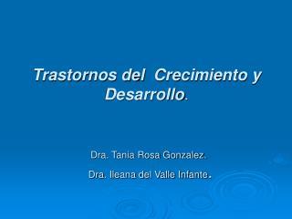 Trastornos del  Crecimiento y Desarrollo.    Dra. Tania Rosa Gonzalez.    Dra. Ileana del Valle Infante.
