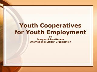 Youth Cooperatives for Youth Employment by Juergen Schwettmann International Labour Organization