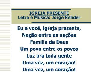 IGREJA PRESENTE Letra e M sica: Jorge Rehder