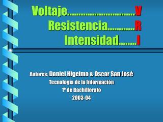 Voltaje          V   Resistencia   ...R    Intensidad  ..I