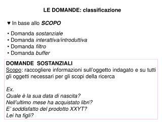 LE DOMANDE: classificazione   In base allo SCOPO   Domanda sostanziale  Domanda interattiva