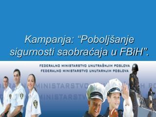 Kampanja:  Pobolj anje sigurnosti saobracaja u FBiH .