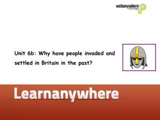 Unit 6b: Why have people invaded and  settled in Britain in the past