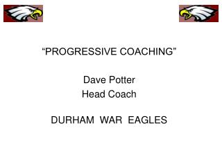 PROGRESSIVE COACHING   Dave Potter Head Coach  DURHAM  WAR  EAGLES