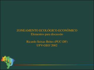 ZONEAMENTO ECOL GICO-ECON MICO Elementos para discuss o  Ricardo Seixas Brites PUC-DF UFV-GEO2002