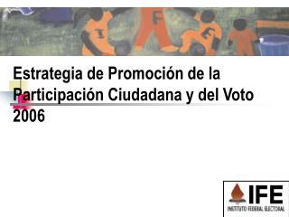 Estrategia de Promoci n de la Participaci n Ciudadana y del Voto 2006