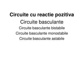 Circuite cu reactie pozitiva Circuite basculante Circuite basculante bistabile Circuite basculante monostabile Circuite
