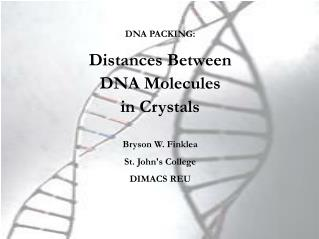 DNA PACKING:  Distances Between  DNA Molecules in Crystals  Bryson W. Finklea St. Johns College DIMACS REU