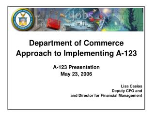 Department of Commerce Approach to Implementing A-123  A-123 Presentation May 23, 2006  Lisa Casias Deputy CFO and  and