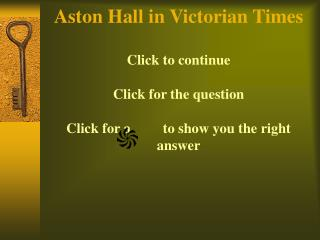 Aston Hall in Victorian Times  Click to continue  Click for the question  Click for a         to show you the right answ