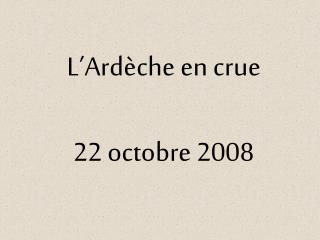 L Ard che en crue  22 octobre 2008