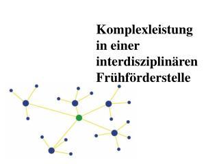 Komplexleistung  in einer interdisziplin ren Fr hf rderstelle