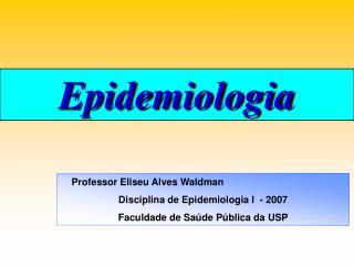 Professor Eliseu Alves Waldman Disciplina de Epidemiologia I  - 2007  Faculdade de Sa de P blica da USP