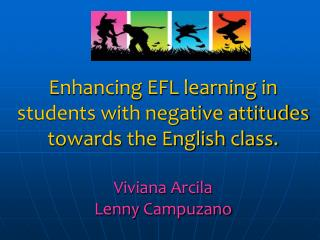 Enhancing EFL learning in students with negative attitudes towards the English class.  Viviana Arcila  Lenny Campuzano