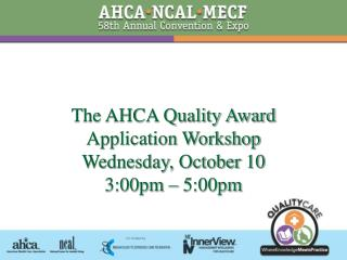 The AHCA Quality Award Application Workshop Wednesday, October 10 3:00pm   5:00pm