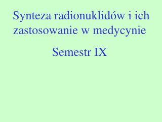 Synteza radionuklid w i ich zastosowanie w medycynie Semestr IX