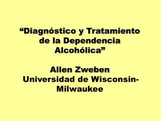 Diagn stico y Tratamiento de la Dependencia Alcoh lica   Allen Zweben  Universidad de Wisconsin-Milwaukee