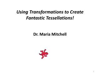 Using Transformations to Create Fantastic Tessellations! Dr. Maria Mitchell