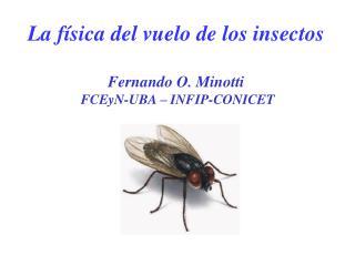 La f sica del vuelo de los insectos  Fernando O. Minotti  FCEyN-UBA   INFIP-CONICET