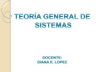 TEOR A GENERAL DE  SISTEMAS    DOCENTE: DIANA E. LOPEZ