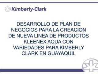 DESARROLLO DE PLAN DE NEGOCIOS PARA LA CREACION DE NUEVA LINEA DE PRODUCTOS KLEENEX AQUA CON VARIEDADES PARA KIMBERLY CL