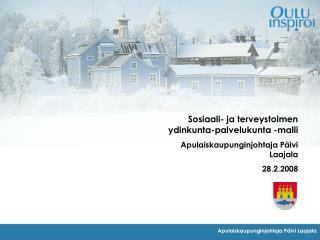 Sosiaali- ja terveystoimen ydinkunta-palvelukunta -malli Apulaiskaupunginjohtaja P ivi Laajala 28.2.2008