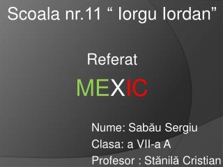 Scoala nr.11   Iorgu Iordan   Referat  MEXIC          Nume: Sabau Sergiu     Clasa: a VII-a A     Profesor : Stanila Cri