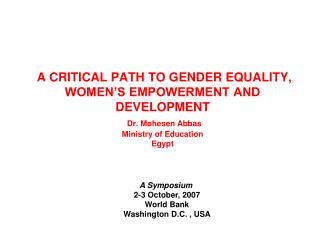 A CRITICAL PATH TO GENDER EQUALITY, WOMEN S EMPOWERMENT AND DEVELOPMENT  Dr. Mohesen Abbas Ministry of Education Egypt