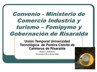 Convenio - Ministerio de Comercio Industria y turismo   Fomipyme y Gobernaci n de Risaralda