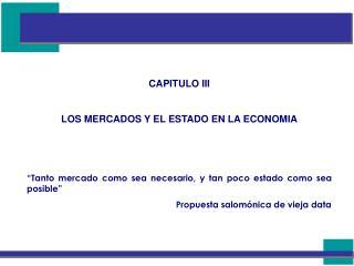 CAPITULO III  LOS MERCADOS Y EL ESTADO EN LA ECONOMIA    Tanto mercado como sea necesario, y tan poco estado como sea po