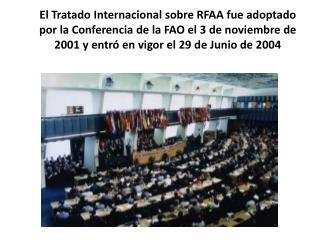 El Tratado Internacional sobre RFAA fue adoptado por la Conferencia de la FAO el 3 de noviembre de 2001 y entr  en vigor