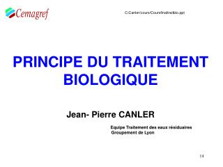 PRINCIPE DU TRAITEMENT BIOLOGIQUE     Jean- Pierre CANLER       Equipe Traitement des eaux r siduaires    Groupement de
