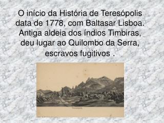 O in cio da Hist ria de Teres polis data de 1778, com Baltasar Lisboa. Antiga aldeia dos  ndios Timbiras, deu lugar ao Q