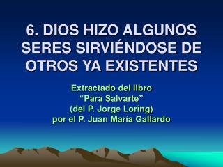 6. DIOS HIZO ALGUNOS SERES SIRVI NDOSE DE OTROS YA EXISTENTES