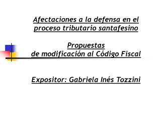 Afectaciones a la defensa en el proceso tributario santafesino  Propuestas de modificaci n al C digo Fiscal   Expositor: