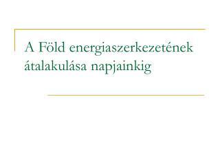 A F ld energiaszerkezet nek  talakul sa napjainkig