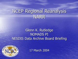 NCEP Regional Reanalysis NARR   Glenn K. Rutledge NOMADS PI  NESDIS Data Archive Board Briefing    17 March 2004