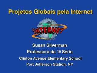 Projetos Globais pela Internet      Susan Silverman Professora da 1a S rie  Clinton Avenue Elementary School Port Jeffer
