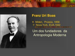 Franz Uri Boas    Miden,  Pr ssia, 1858    Nova York, EUA,1942