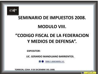 SEMINARIO DE IMPUESTOS 2008. MODULO VIII.  CODIGO FISCAL DE LA FEDERACION Y MEDIOS DE DEFENSA .            EXPOSITOR: