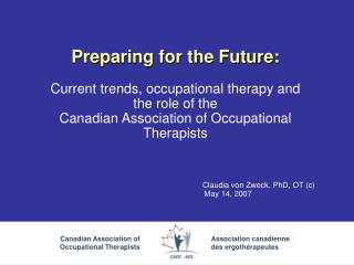 Preparing for the Future:  Current trends, occupational therapy and  the role of the  Canadian Association of Occupation