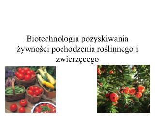 Biotechnologia pozyskiwania zywnosci pochodzenia roslinnego i zwierzecego