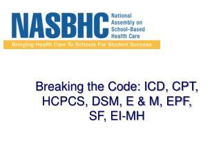 Breaking the Code: ICD, CPT, HCPCS, DSM, E  M, EPF, SF, EI-MH