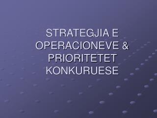 STRATEGJIA E OPERACIONEVE  PRIORITETET KONKURUESE