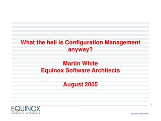 What the hell is Configuration Management anyway  Martin White Equinox Software Architects  August 2005